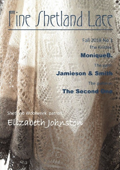 The front cover Fine Shetland Lace Magazine, Issue 1. Shows a lace shawl. Headings: Fall 2018 No 1 The Knitter: MoniqueB. The yarn: Jamieson & Smith The pattern: The Second One Shetland Woolweek patron: Elizabeth Johnston